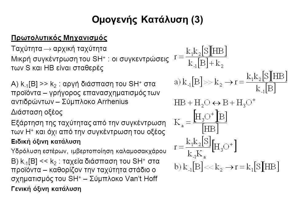 Ομογενής Κατάλυση (3) Πρωτολυτικός Μηχανισμός Ταχύτητα  αρχική ταχύτητα Μικρή συγκέντρωση του SH + : οι συγκεντρώσεις των S και ΗΒ είναι σταθερές Α) k -1 [B] >> k 2 : αργή διάσπαση του SH + στα προϊόντα – γρήγορος επανασχηματισμός των αντιδρώντων – Σύμπλοκο Arrhenius Διάσταση οξέος Εξάρτηση της ταχύτητας από την συγκέντρωση των Η + και όχι από την συγκέντρωση του οξέος Ειδική όξινη κατάλυση Υδρόλυση εστέρων, ιμβερτοποίηση καλαμοσακχάρου Β) k -1 [B] << k 2 : ταχεία διάσπαση του SH + στα προϊόντα – καθορίζον την ταχύτητα στάδιο ο σχηματισμός του SH + – Σύμπλοκο Van't Hoff Γενική όξινη κατάλυση