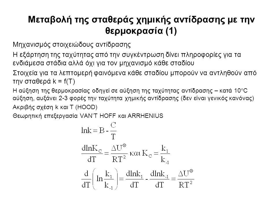 Μεταβολή της σταθεράς χημικής αντίδρασης με την θερμοκρασία (1) Μηχανισμός στοιχειώδους αντίδρασης Η εξάρτηση της ταχύτητας από την συγκέντρωση δίνει πληροφορίες για τα ενδιάμεσα στάδια αλλά όχι για τον μηχανισμό κάθε σταδίου Στοιχεία για τα λεπτομερή φαινόμενα κάθε σταδίου μπορούν να αντληθούν από την σταθερά k = f(T) Η αύξηση της θερμοκρασίας οδηγεί σε αύξηση της ταχύτητας αντίδρασης – κατά 10  C αύξηση, αυξάνει 2-3 φορές την ταχύτητα χημικής αντίδρασης (δεν είναι γενικός κανόνας) Ακριβής σχέση k και T (HOOD) Θεωρητική επεξεργασία VAN'T HOFF και ARRHENIUS