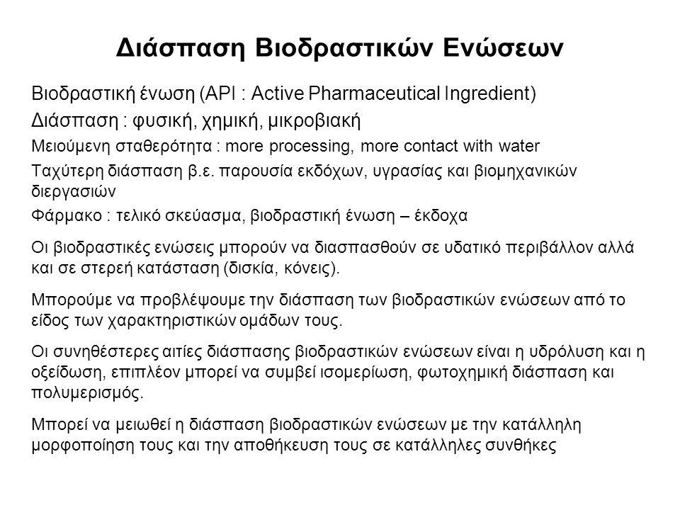 Χημική Διάσπαση Βιοδραστικών Ενώσεων (1) Υδρόλυση Ομάδες : εστέρες, λακτάμες, λακτόνες, αμίδια, ιμίδια και καρβαμίδια Ειδική όξινη κατάλυση (υδρόλυση καταλυόμενη από H + ) Ειδική βασική κατάλυση (υδρόλυση καταλυόμενη από OH - ) Βιοδραστικές ενώσεις μπορούν να σταθεροποιηθούν σε διαλύματα με κατάλληλη επιλογή pH και μεταβολή της διηλεκτρικής σταθεράς με την προσθήκη αναμίξιμων μη-υδατικών διαλυτών (ορισμένες περιπτώσεις)