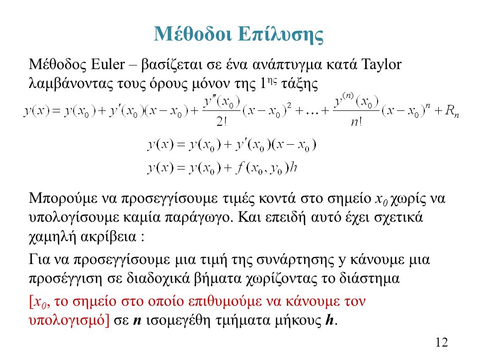 Μέθοδοι Επίλυσης Μέθοδος Euler – βασίζεται σε ένα ανάπτυγμα κατά Taylor λαμβάνοντας τους όρους μόνον της 1 ης τάξης Μπορούμε να προσεγγίσουμε τιμές κοντά στο σημείο x 0 χωρίς να υπολογίσουμε καμία παράγωγο.