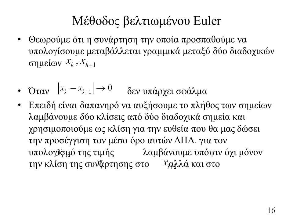 Μέθοδος βελτιωμένου Euler Θεωρούμε ότι η συνάρτηση την οποία προσπαθούμε να υπολογίσουμε μεταβάλλεται γραμμικά μεταξύ δύο διαδοχικών σημείων Όταν δεν