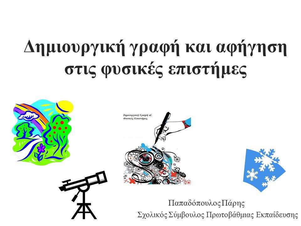 Δημιουργική γραφή και αφήγηση στις φυσικές επιστήμες Παπαδόπουλος Πάρης Σχολικός Σύμβουλος Πρωτοβάθμιας Εκπαίδευσης