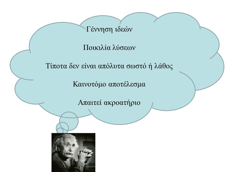 Γέννηση ιδεών Ποικιλία λύσεων Τίποτα δεν είναι απόλυτα σωστό ή λάθος Καινοτόμο αποτέλεσμα Απαιτεί ακροατήριο