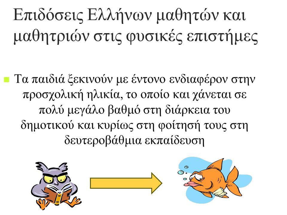 Επιδόσεις Ελλήνων μαθητών και μαθητριών στις φυσικές επιστήμες Τα παιδιά ξεκινούν με έντονο ενδιαφέρον στην προσχολική ηλικία, το οποίο και χάνεται σε πολύ μεγάλο βαθμό στη διάρκεια του δημοτικού και κυρίως στη φοίτησή τους στη δευτεροβάθμια εκπαίδευση