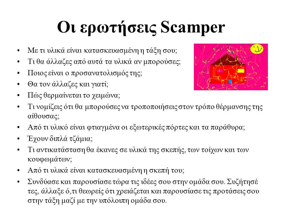 Οι ερωτήσεις Scamper Με τι υλικά είναι κατασκευασμένη η τάξη σου; Τι θα άλλαζες από αυτά τα υλικά αν μπορούσες; Ποιος είναι ο προσανατολισμός της; Θα τον άλλαζες και γιατί; Πώς θερμαίνεται το χειμώνα; Τι νομίζεις ότι θα μπορούσες να τροποποιήσεις στον τρόπο θέρμανσης της αίθουσας; Από τι υλικό είναι φτιαγμένα οι εξωτερικές πόρτες και τα παράθυρα; Έχουν διπλά τζάμια; Τι αντικατάσταση θα έκανες σε υλικά της σκεπής, των τοίχων και των κουφωμάτων; Από τι υλικά είναι κατασκευασμένη η σκεπή του; Συνδύασε και παρουσίασε τώρα τις ιδέες σου στην ομάδα σου.