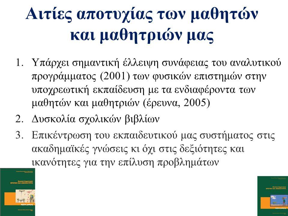 1.Υπάρχει σημαντική έλλειψη συνάφειας του αναλυτικού προγράμματος (2001) των φυσικών επιστημών στην υποχρεωτική εκπαίδευση με τα ενδιαφέροντα των μαθητών και μαθητριών (έρευνα, 2005) 2.Δυσκολία σχολικών βιβλίων 3.Επικέντρωση του εκπαιδευτικού μας συστήματος στις ακαδημαϊκές γνώσεις κι όχι στις δεξιότητες και ικανότητες για την επίλυση προβλημάτων Αιτίες αποτυχίας των μαθητών και μαθητριών μας