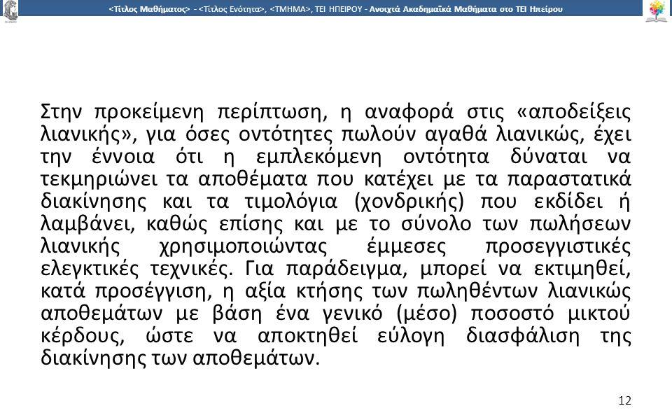 1212 -,, ΤΕΙ ΗΠΕΙΡΟΥ - Ανοιχτά Ακαδημαϊκά Μαθήματα στο ΤΕΙ Ηπείρου Στην προκείμενη περίπτωση, η αναφορά στις «αποδείξεις λιανικής», για όσες οντότητες πωλούν αγαθά λιανικώς, έχει την έννοια ότι η εμπλεκόμενη οντότητα δύναται να τεκμηριώνει τα αποθέματα που κατέχει με τα παραστατικά διακίνησης και τα τιμολόγια (χονδρικής) που εκδίδει ή λαμβάνει, καθώς επίσης και με το σύνολο των πωλήσεων λιανικής χρησιμοποιώντας έμμεσες προσεγγιστικές ελεγκτικές τεχνικές.