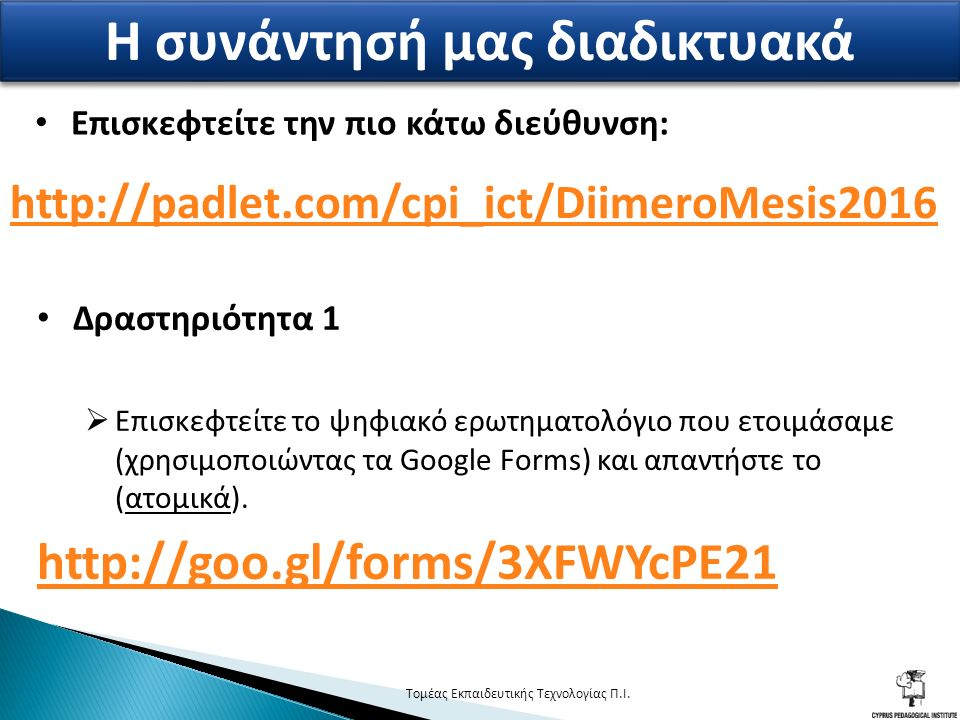 http://padlet.com/cpi_ict/DiimeroMesis2016 2 Η συνάντησή μας διαδικτυακά Δραστηριότητα 1  Επισκεφτείτε το ψηφιακό ερωτηματολόγιο που ετοιμάσαμε (χρησιμοποιώντας τα Google Forms) και απαντήστε το (ατομικά).
