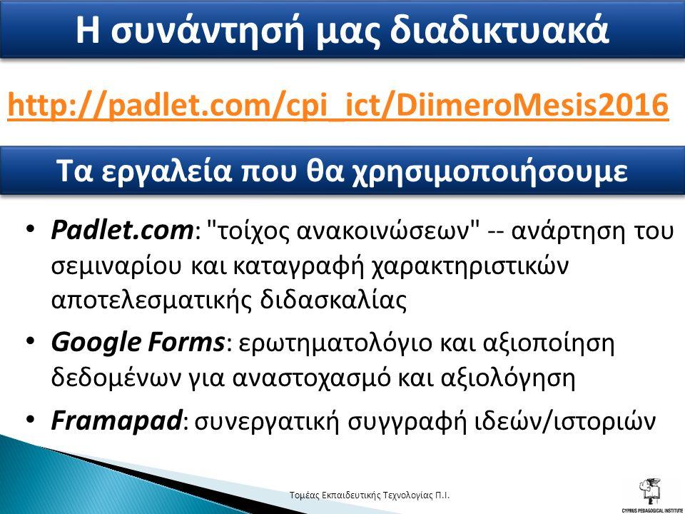 http://padlet.com/cpi_ict/DiimeroMesis2016 3 Η συνάντησή μας διαδικτυακά Τα εργαλεία που θα χρησιμοποιήσουμε Padlet.com : τοίχος ανακοινώσεων -- ανάρτηση του σεμιναρίου και καταγραφή χαρακτηριστικών αποτελεσματικής διδασκαλίας Google Forms : ερωτηματολόγιο και αξιοποίηση δεδομένων για αναστοχασμό και αξιολόγηση Framapad : συνεργατική συγγραφή ιδεών/ιστοριών Τομέας Εκπαιδευτικής Τεχνολογίας Π.Ι.