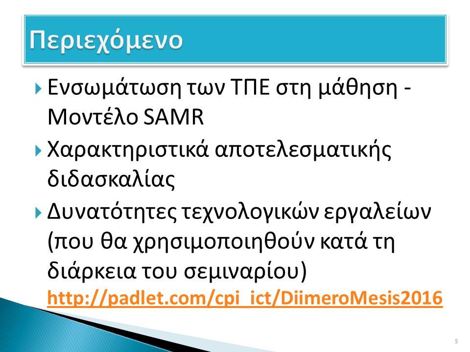  Ενσωμάτωση των ΤΠΕ στη μάθηση - Μοντέλο SAMR  Χαρακτηριστικά αποτελεσματικής διδασκαλίας  Δυνατότητες τεχνολογικών εργαλείων (που θα χρησιμοποιηθούν κατά τη διάρκεια του σεμιναρίου) http://padlet.com/cpi_ict/DiimeroMesis2016 http://padlet.com/cpi_ict/DiimeroMesis2016 5