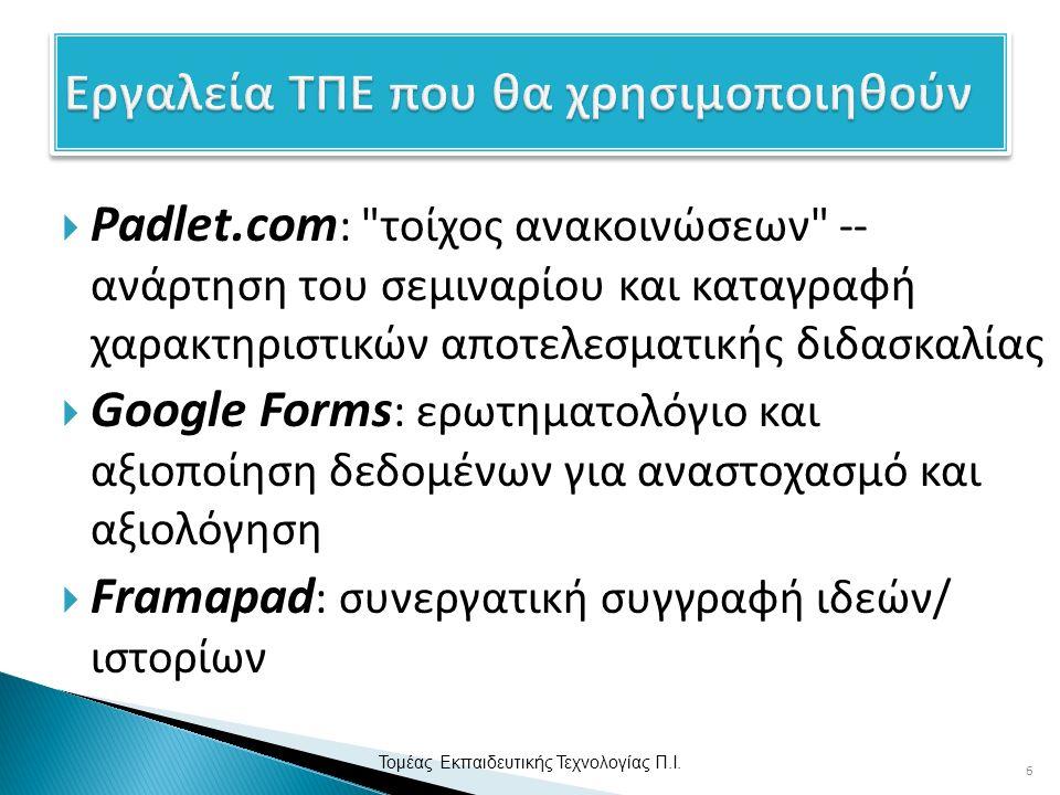  Padlet.com : τοίχος ανακοινώσεων -- ανάρτηση του σεμιναρίου και καταγραφή χαρακτηριστικών αποτελεσματικής διδασκαλίας  Google Forms : ερωτηματολόγιο και αξιοποίηση δεδομένων για αναστοχασμό και αξιολόγηση  Framapad : συνεργατική συγγραφή ιδεών/ ιστορίων 6 Τομέας Εκπαιδευτικής Τεχνολογίας Π.Ι.