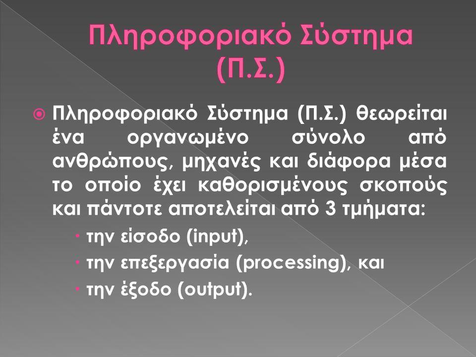  Πληροφοριακό Σύστημα (Π.Σ.) θεωρείται ένα οργανωμένο σύνολο από ανθρώπους, μηχανές και διάφορα μέσα το οποίο έχει καθορισμένους σκοπούς και πάντοτε αποτελείται από 3 τμήματα:  την είσοδο (input),  την επεξεργασία (processing), και  την έξοδο (output).