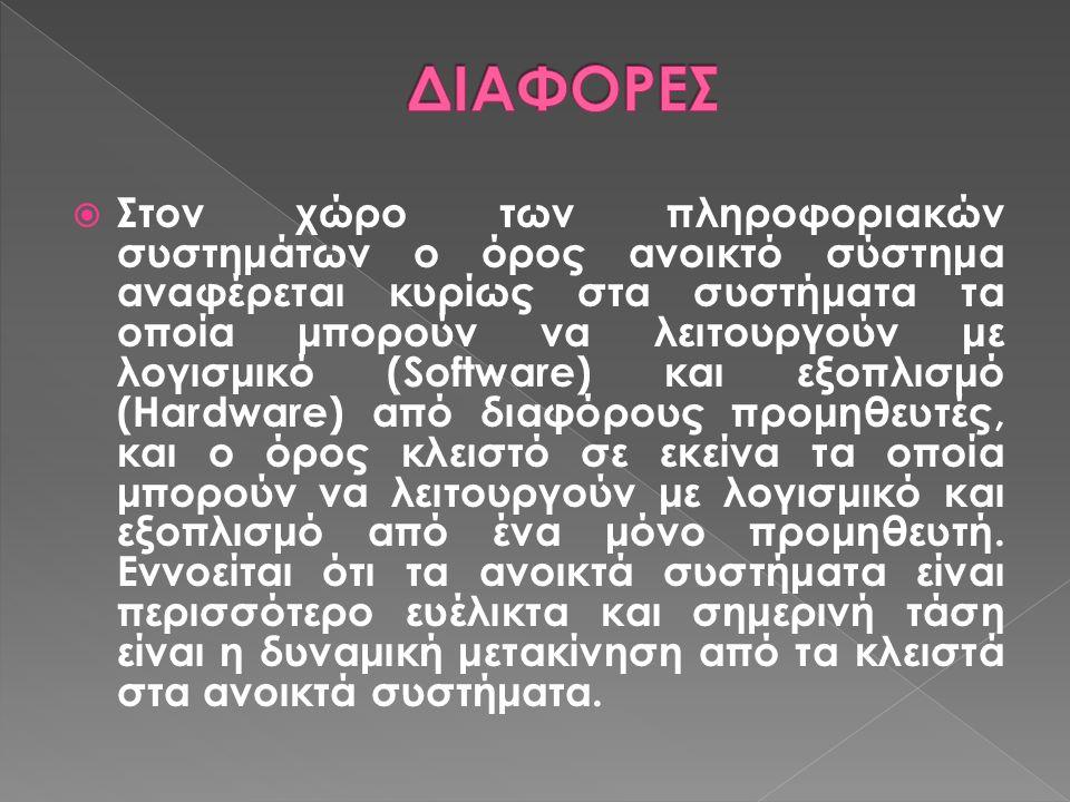  Στον χώρο των πληροφοριακών συστημάτων ο όρος ανοικτό σύστημα αναφέρεται κυρίως στα συστήματα τα οποία μπορούν να λειτουργούν με λογισμικό (Software) και εξοπλισμό (Hardware) από διαφόρους προμηθευτές, και ο όρος κλειστό σε εκείνα τα οποία μπορούν να λειτουργούν με λογισμικό και εξοπλισμό από ένα μόνο προμηθευτή.