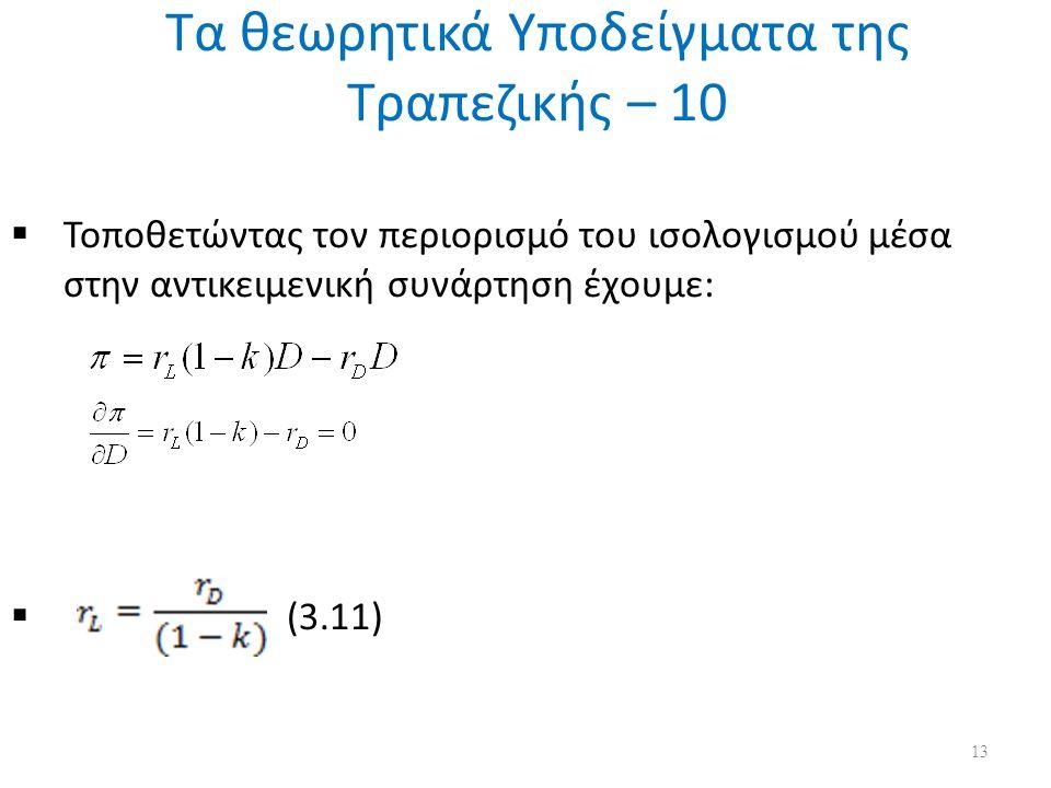 Τα θεωρητικά Υποδείγματα της Τραπεζικής – 10  Τοποθετώντας τον περιορισμό του ισολογισμού μέσα στην αντικειμενική συνάρτηση έχουμε:  (3.11) 13