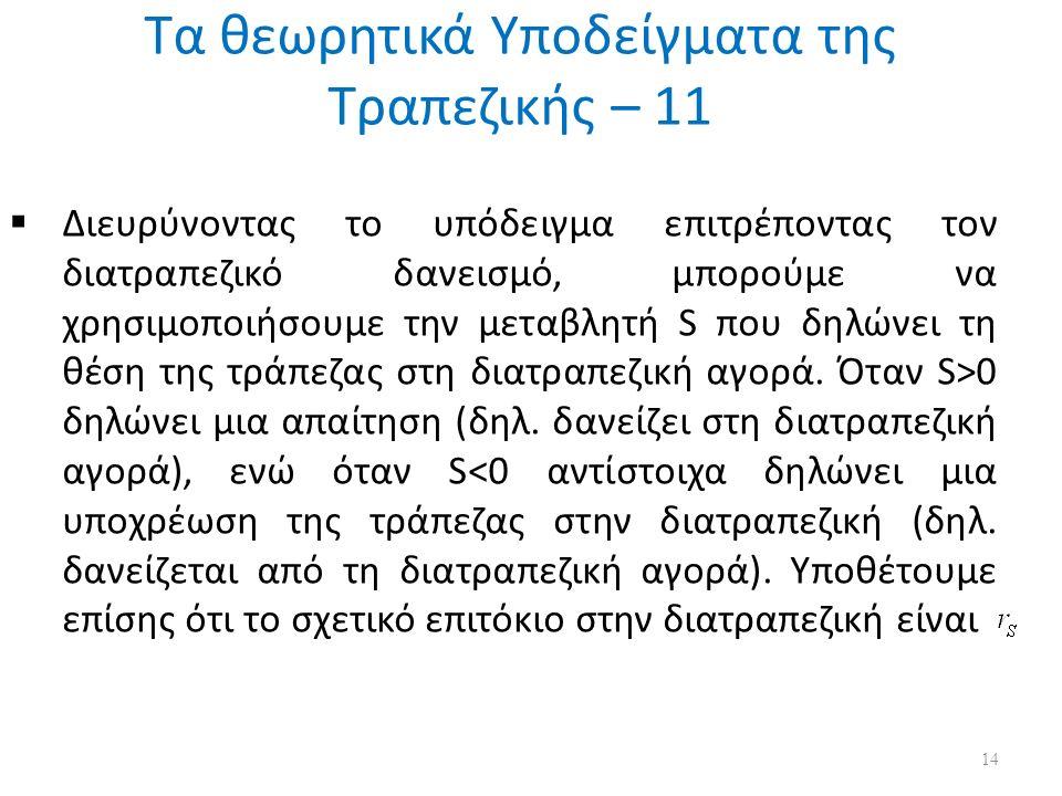 Τα θεωρητικά Υποδείγματα της Τραπεζικής – 11 14  Διευρύνοντας το υπόδειγμα επιτρέποντας τον διατραπεζικό δανεισμό, μπορούμε να χρησιμοποιήσουμε την μεταβλητή S που δηλώνει τη θέση της τράπεζας στη διατραπεζική αγορά.