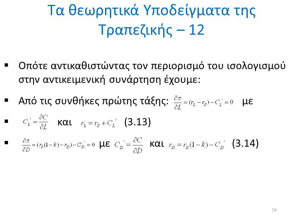 Τα θεωρητικά Υποδείγματα της Τραπεζικής – 12 16  Οπότε αντικαθιστώντας τον περιορισμό του ισολογισμού στην αντικειμενική συνάρτηση έχουμε:  Από τις συνθήκες πρώτης τάξης: με  και (3.13)  με και (3.14)