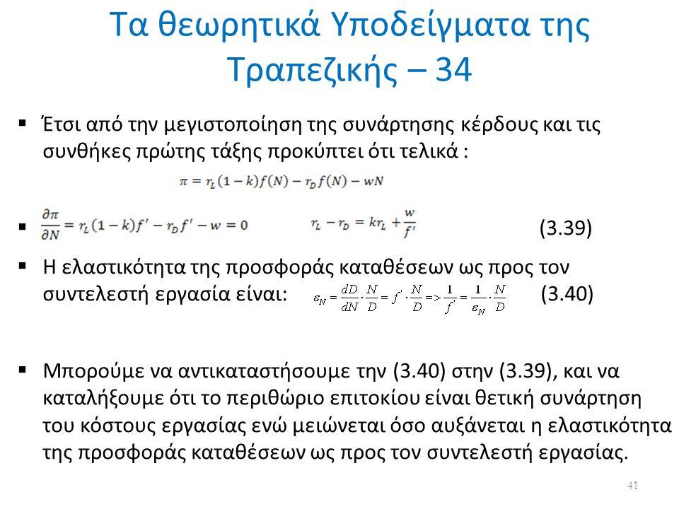 Τα θεωρητικά Υποδείγματα της Τραπεζικής – 34  Έτσι από την μεγιστοποίηση της συνάρτησης κέρδους και τις συνθήκες πρώτης τάξης προκύπτει ότι τελικά :  (3.39)  H ελαστικότητα της προσφοράς καταθέσεων ως προς τον συντελεστή εργασία είναι: (3.40)  Μπορούμε να αντικαταστήσουμε την (3.40) στην (3.39), και να καταλήξουμε ότι το περιθώριο επιτοκίου είναι θετική συνάρτηση του κόστους εργασίας ενώ μειώνεται όσο αυξάνεται η ελαστικότητα της προσφοράς καταθέσεων ως προς τον συντελεστή εργασίας.