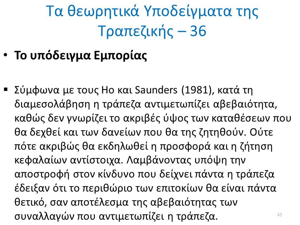 Τα θεωρητικά Υποδείγματα της Τραπεζικής – 36 Το υπόδειγμα Εμπορίας  Σύμφωνα με τους Ho και Saunders (1981), κατά τη διαμεσολάβηση η τράπεζα αντιμετωπίζει αβεβαιότητα, καθώς δεν γνωρίζει το ακριβές ύψος των καταθέσεων που θα δεχθεί και των δανείων που θα της ζητηθούν.