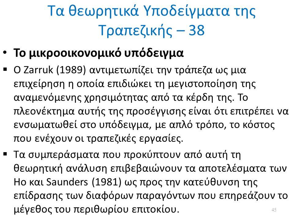 Τα θεωρητικά Υποδείγματα της Τραπεζικής – 38 Το μικροοικονομικό υπόδειγμα  Ο Zarruk (1989) αντιμετωπίζει την τράπεζα ως μια επιχείρηση η οποία επιδιώκει τη μεγιστοποίηση της αναμενόμενης χρησιμότητας από τα κέρδη της.