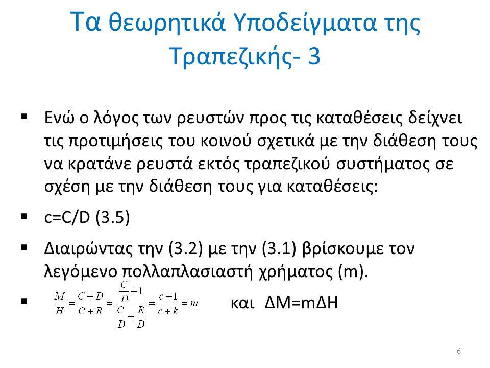  Ενώ ο λόγος των ρευστών προς τις καταθέσεις δείχνει τις προτιμήσεις του κοινού σχετικά με την διάθεση τους να κρατάνε ρευστά εκτός τραπεζικού συστήματος σε σχέση με την διάθεση τους για καταθέσεις:  c=C/D (3.5)  Διαιρώντας την (3.2) με την (3.1) βρίσκουμε τον λεγόμενο πολλαπλασιαστή χρήματος (m).