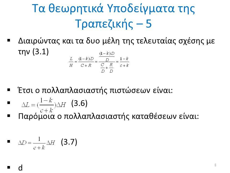 Τα θεωρητικά Υποδείγματα της Τραπεζικής – 5 8  Διαιρώντας και τα δυο μέλη της τελευταίας σχέσης με την (3.1)  Έτσι ο πολλαπλασιαστής πιστώσεων είναι:  (3.6)  Παρόμοια ο πολλαπλασιαστής καταθέσεων είναι:  (3.7)  d