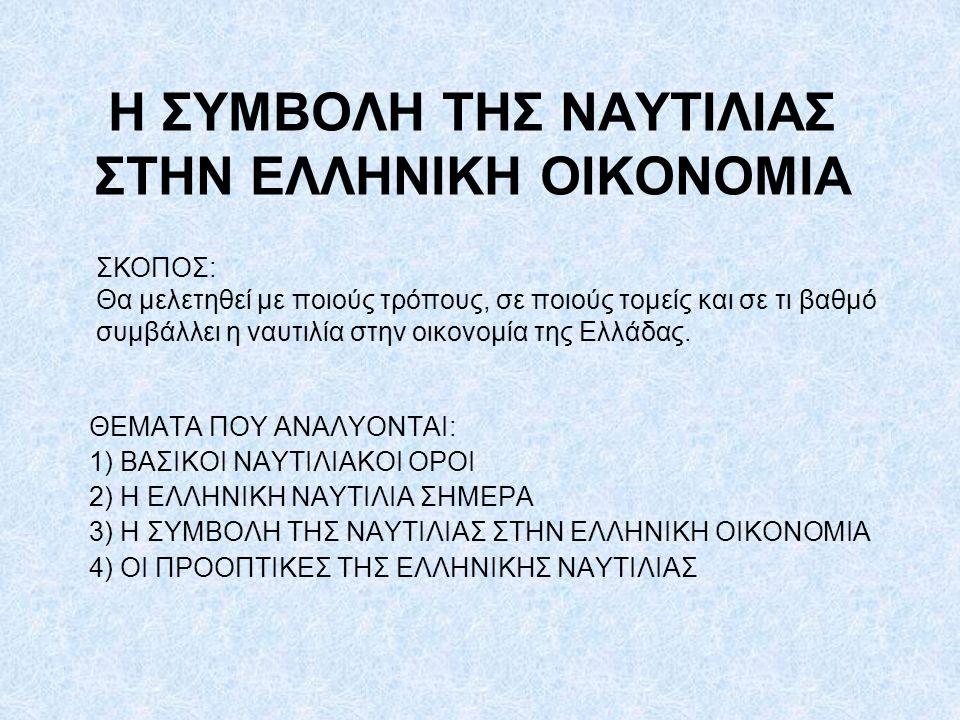 Η ΣΥΜΒΟΛΗ ΤΗΣ ΝΑΥΤΙΛΙΑΣ ΣΤΗΝ ΕΛΛΗΝΙΚΗ ΟΙΚΟΝΟΜΙΑ ΘΕΜΑΤΑ ΠΟΥ ΑΝΑΛΥΟΝΤΑΙ: 1) ΒΑΣΙΚΟΙ ΝΑΥΤΙΛΙΑΚΟΙ ΟΡΟΙ 2) Η ΕΛΛΗΝΙΚΗ ΝΑΥΤΙΛΙΑ ΣΗΜΕΡΑ 3) Η ΣΥΜΒΟΛΗ ΤΗΣ ΝΑΥΤΙΛΙΑΣ ΣΤΗΝ ΕΛΛΗΝΙΚΗ ΟΙΚΟΝΟΜΙΑ 4) ΟΙ ΠΡΟΟΠΤΙΚΕΣ ΤΗΣ ΕΛΛΗΝΙΚΗΣ ΝΑΥΤΙΛΙΑΣ ΣΚΟΠΟΣ: Θα μελετηθεί με ποιούς τρόπους, σε ποιούς τομείς και σε τι βαθμό συμβάλλει η ναυτιλία στην οικονομία της Ελλάδας.