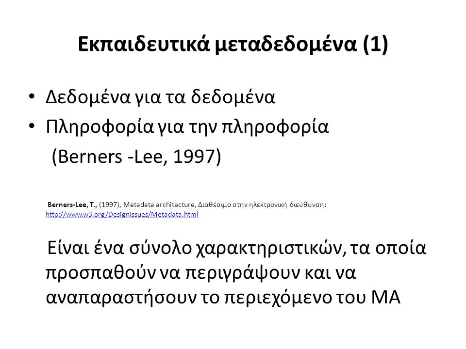 Εκπαιδευτικά μεταδεδομένα (1) Δεδομένα για τα δεδομένα Πληροφορία για την πληροφορία (Berners -Lee, 1997) Berners-Lee, T., (1997), Metadata architecture, Διαθέσιμο στην ηλεκτρονική διεύθυνση: http://www.w3.org/DesignIssues/Metadata.html http://www.w3.org/DesignIssues/Metadata.html Είναι ένα σύνολο χαρακτηριστικών, τα οποία προσπαθούν να περιγράψουν και να αναπαραστήσουν το περιεχόμενο του ΜΑ