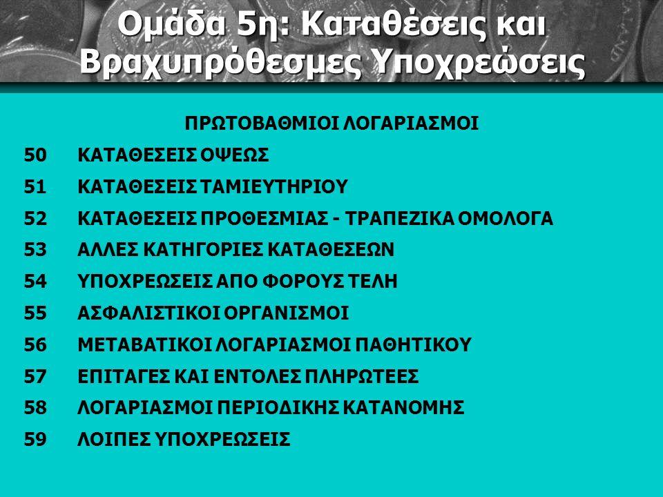 Ομάδα 5η: Καταθέσεις και Βραχυπρόθεσμες Υποχρεώσεις ΠΡΩΤΟΒΑΘΜΙΟΙ ΛΟΓΑΡΙΑΣΜΟΙ 50ΚΑΤΑΘΕΣΕΙΣ ΟΨΕΩΣ 51ΚΑΤΑΘΕΣΕΙΣ ΤΑΜΙΕΥΤΗΡΙΟΥ 52ΚΑΤΑΘΕΣΕΙΣ ΠΡΟΘΕΣΜΙΑΣ - ΤΡΑΠΕΖΙΚΑ ΟΜΟΛΟΓΑ 53ΑΛΛΕΣ ΚΑΤΗΓΟΡΙΕΣ ΚΑΤΑΘΕΣΕΩΝ 54ΥΠΟΧΡΕΩΣΕΙΣ ΑΠΟ ΦΟΡΟΥΣ ΤΕΛΗ 55ΑΣΦΑΛΙΣΤΙΚΟΙ ΟΡΓΑΝΙΣΜΟΙ 56ΜΕΤΑΒΑΤΙΚΟΙ ΛΟΓΑΡΙΑΣΜΟΙ ΠΑΘΗΤΙΚΟΥ 57ΕΠΙΤΑΓΕΣ ΚΑΙ ΕΝΤΟΛΕΣ ΠΛΗΡΩΤΕΕΣ 58ΛΟΓΑΡΙΑΣΜΟΙ ΠΕΡΙΟΔΙΚΗΣ ΚΑΤΑΝΟΜΗΣ 59ΛΟΙΠΕΣ ΥΠΟΧΡΕΩΣΕΙΣ