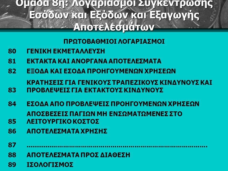 Ομάδα 8η: Λογαριασμοί Συγκέντρωσης Εσόδων και Εξόδων και Εξαγωγής Αποτελεσμάτων ΠΡΩΤΟΒΑΘΜΙΟΙ ΛΟΓΑΡΙΑΣΜΟΙ 80ΓΕΝΙΚΗ ΕΚΜΕΤΑΛΛΕΥΣΗ 81ΕΚΤΑΚΤΑ ΚΑΙ ΑΝΟΡΓΑΝΑ ΑΠΟΤΕΛΕΣΜΑΤΑ 82ΕΞΟΔΑ ΚΑΙ ΕΣΟΔΑ ΠΡΟΗΓΟΥΜΕΝΩΝ ΧΡΗΣΕΩΝ 83 ΚΡΑΤΗΣΕΙΣ ΓΙΑ ΓΕΝΙΚΟΥΣ ΤΡΑΠΕΖΙΚΟΥΣ ΚΙΝΔΥΝΟΥΣ ΚΑΙ ΠΡΟΒΛΕΨΕΙΣ ΓΙΑ ΕΚΤΑΚΤΟΥΣ ΚΙΝΔΥΝΟΥΣ 84ΕΣΟΔΑ ΑΠΟ ΠΡΟΒΛΕΨΕΙΣ ΠΡΟΗΓΟΥΜΕΝΩΝ ΧΡΗΣΕΩΝ 85 ΑΠΟΣΒΕΣΕΙΣ ΠΑΓΙΩΝ ΜΗ ΕΝΣΩΜΑΤΩΜΕΝΕΣ ΣΤΟ ΛΕΙΤΟΥΡΓΙΚΟ ΚΟΣΤΟΣ 86ΑΠΟΤΕΛΕΣΜΑΤΑ ΧΡΗΣΗΣ 87............................................................................................