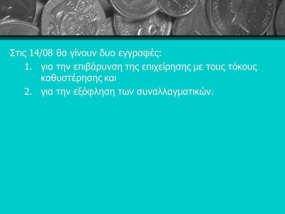 Στις 14/08 θα γίνουν δυο εγγραφές: 1.για την επιβάρυνση της επιχείρησης με τους τόκους καθυστέρησης και 2.για την εξόφληση των συναλλαγματικών.