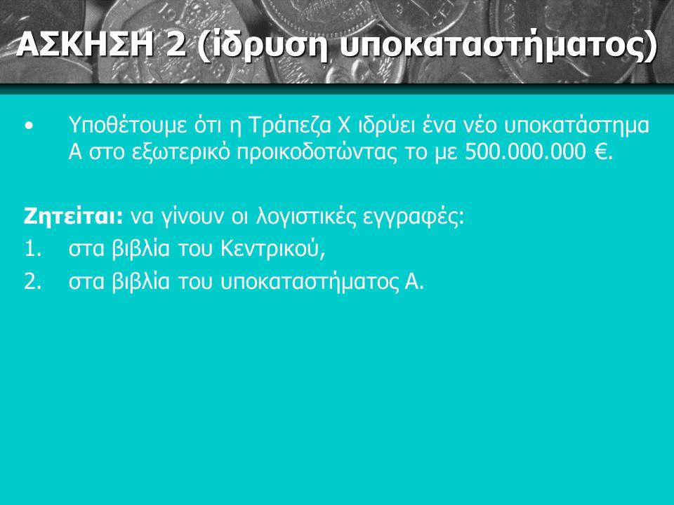 ΑΣΚΗΣΗ 2 (ίδρυση υποκαταστήματος) Υποθέτουμε ότι η Τράπεζα Χ ιδρύει ένα νέο υποκατάστημα Α στο εξωτερικό προικοδοτώντας το με 500.000.000 €.