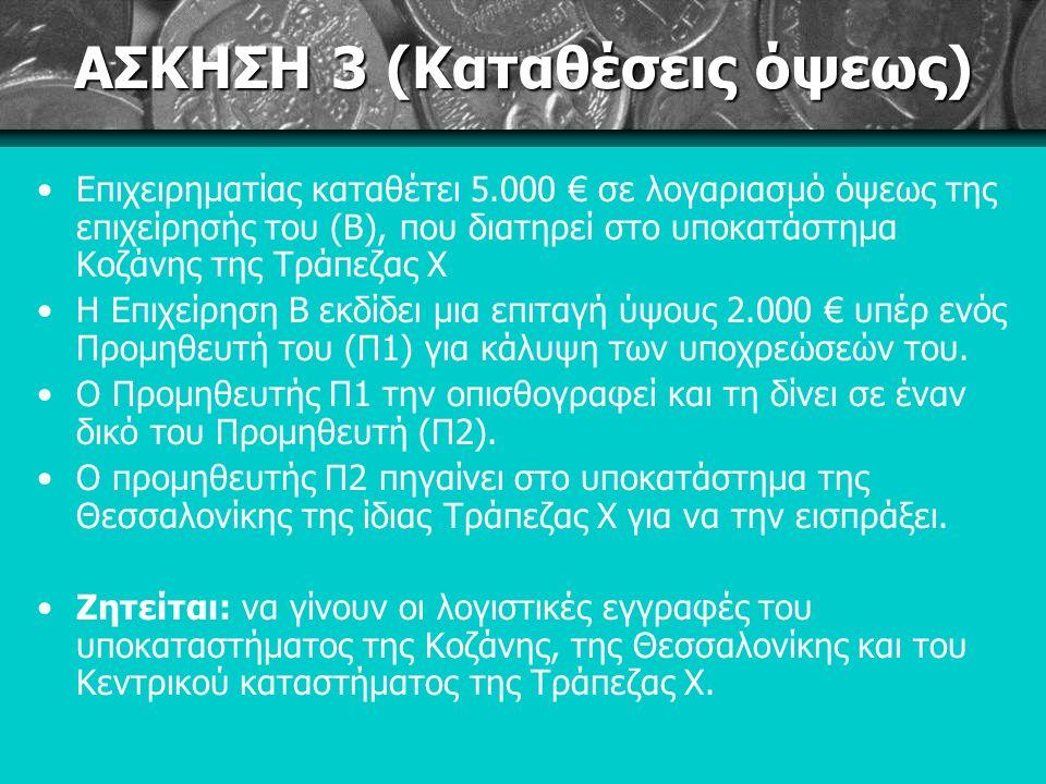 ΑΣΚΗΣΗ 3 (Καταθέσεις όψεως) Επιχειρηματίας καταθέτει 5.000 € σε λογαριασμό όψεως της επιχείρησής του (Β), που διατηρεί στο υποκατάστημα Κοζάνης της Τράπεζας Χ Η Επιχείρηση Β εκδίδει μια επιταγή ύψους 2.000 € υπέρ ενός Προμηθευτή του (Π1) για κάλυψη των υποχρεώσεών του.