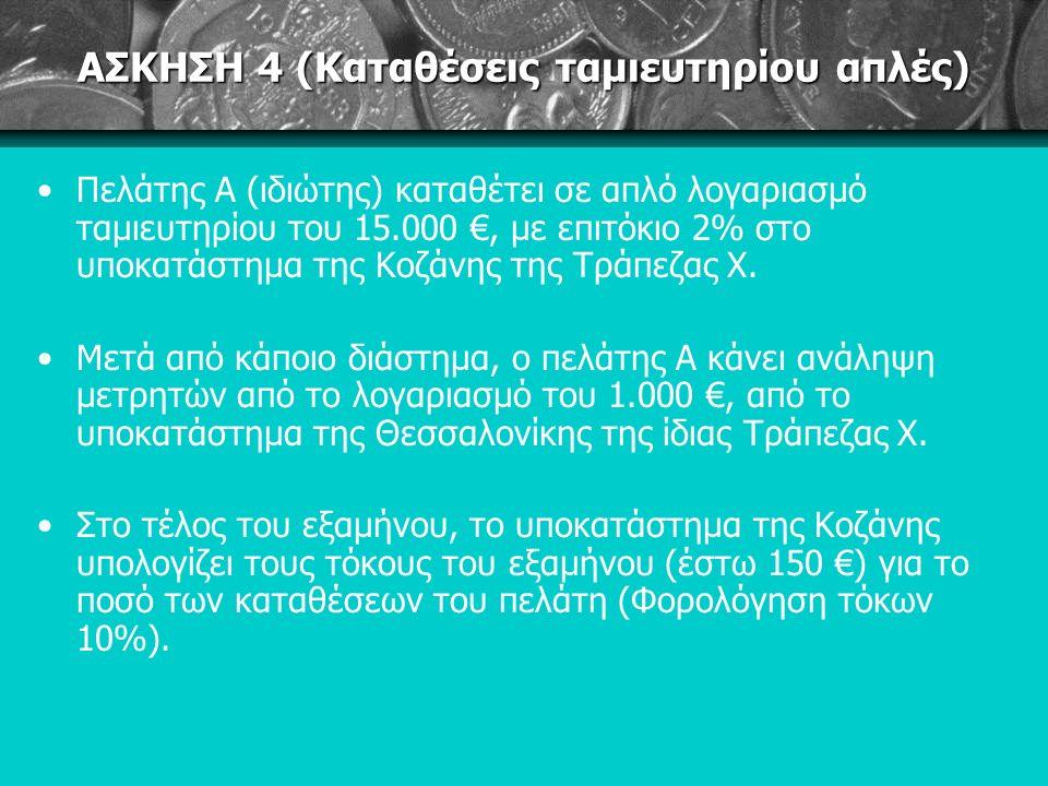 ΑΣΚΗΣΗ 4 (Καταθέσεις ταμιευτηρίου απλές) Πελάτης Α (ιδιώτης) καταθέτει σε απλό λογαριασμό ταμιευτηρίου του 15.000 €, με επιτόκιο 2% στο υποκατάστημα της Κοζάνης της Τράπεζας Χ.