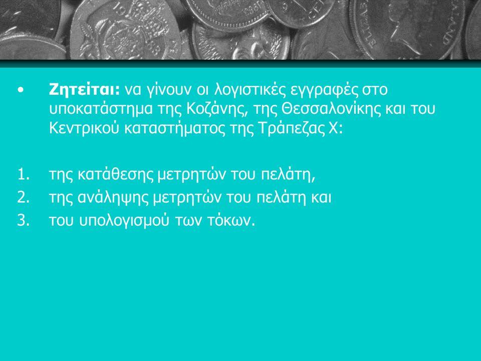 Ζητείται: να γίνουν οι λογιστικές εγγραφές στο υποκατάστημα της Κοζάνης, της Θεσσαλονίκης και του Κεντρικού καταστήματος της Τράπεζας Χ: 1.της κατάθεσης μετρητών του πελάτη, 2.της ανάληψης μετρητών του πελάτη και 3.του υπολογισμού των τόκων.