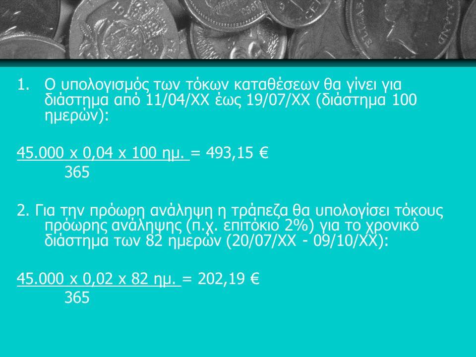 1.Ο υπολογισμός των τόκων καταθέσεων θα γίνει για διάστημα από 11/04/ΧΧ έως 19/07/ΧΧ (διάστημα 100 ημερών): 45.000 x 0,04 x 100 ημ.