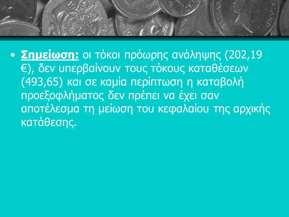 Σημείωση: οι τόκοι πρόωρης ανάληψης (202,19 €), δεν υπερβαίνουν τους τόκους καταθέσεων (493,65) και σε καμία περίπτωση η καταβολή προεξοφλήµατος δεν πρέπει να έχει σαν αποτέλεσμα τη μείωση του κεφαλαίου της αρχικής κατάθεσης.