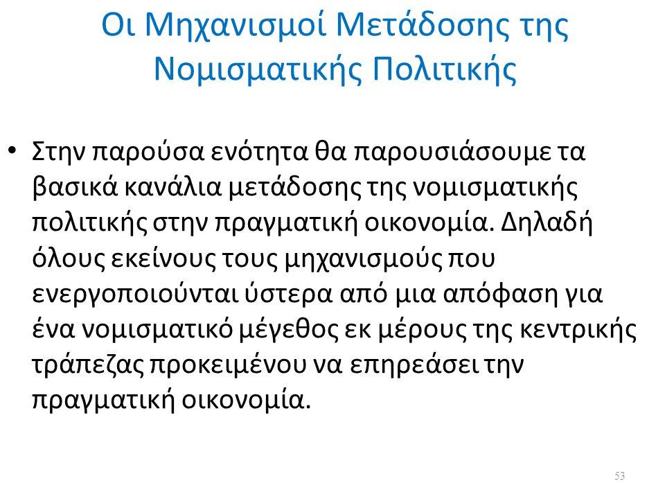 Οι Μηχανισμοί Μετάδοσης της Νομισματικής Πολιτικής Στην παρούσα ενότητα θα παρουσιάσουμε τα βασικά κανάλια μετάδοσης της νομισματικής πολιτικής στην πραγματική οικονομία.