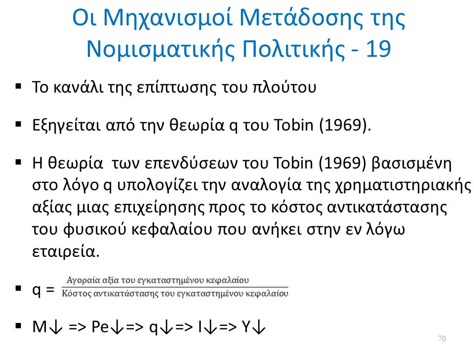 Οι Μηχανισμοί Μετάδοσης της Νομισματικής Πολιτικής - 19  Το κανάλι της επίπτωσης του πλούτου  Εξηγείται από την θεωρία q του Tobin (1969).