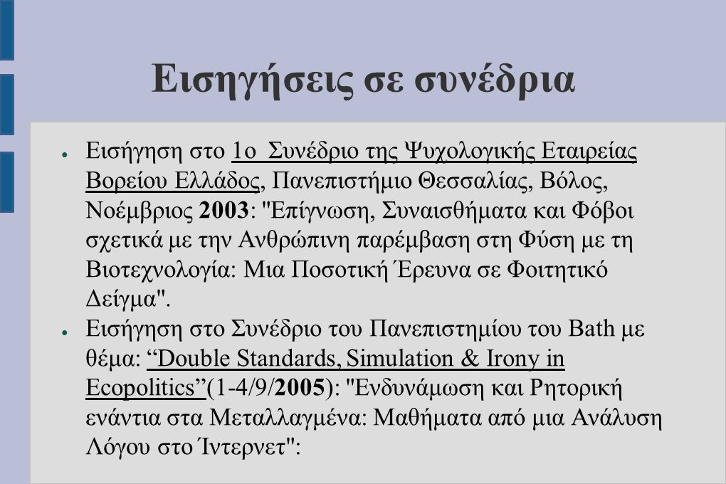 Εισηγήσεις σε συνέδρια ● Εισήγηση στο 1ο Συνέδριο της Ψυχολογικής Εταιρείας Βορείου Ελλάδος, Πανεπιστήμιο Θεσσαλίας, Βόλος, Νοέμβριος 2003: Επίγνωση, Συναισθήματα και Φόβοι σχετικά με την Ανθρώπινη παρέμβαση στη Φύση με τη Βιοτεχνολογία: Μια Ποσοτική Έρευνα σε Φοιτητικό Δείγμα .