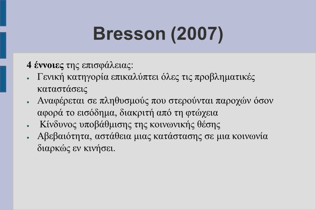 Bresson (2007) 4 έννοιες της επισφάλειας: ● Γενική κατηγορία επικαλύπτει όλες τις προβληματικές καταστάσεις ● Αναφέρεται σε πληθυσμούς που στερούνται παροχών όσον αφορά το εισόδημα, διακριτή από τη φτώχεια ● Κίνδυνος υποβάθμισης της κοινωνικής θέσης ● Αβεβαιότητα, αστάθεια μιας κατάστασης σε μια κοινωνία διαρκώς εν κινήσει.