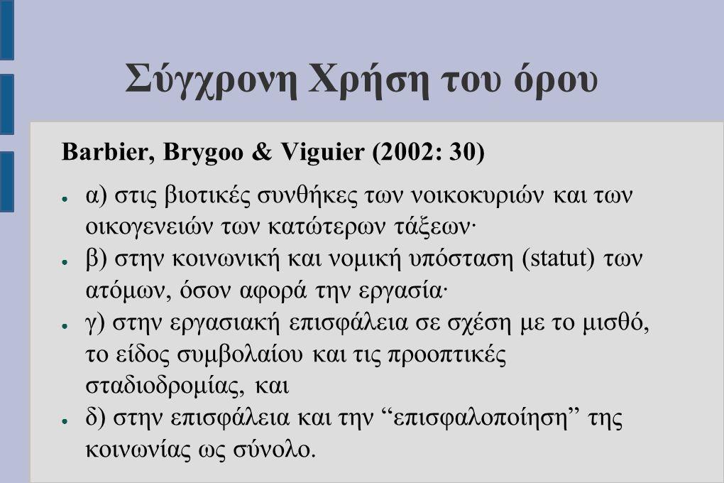 Σύγχρονη Χρήση του όρου Barbier, Brygoo & Viguier (2002: 30) ● α) στις βιοτικές συνθήκες των νοικοκυριών και των οικογενειών των κατώτερων τάξεων· ● β) στην κοινωνική και νομική υπόσταση (statut) των ατόμων, όσον αφορά την εργασία· ● γ) στην εργασιακή επισφάλεια σε σχέση με το μισθό, το είδος συμβολαίου και τις προοπτικές σταδιοδρομίας, και ● δ) στην επισφάλεια και την επισφαλοποίηση της κοινωνίας ως σύνολο.