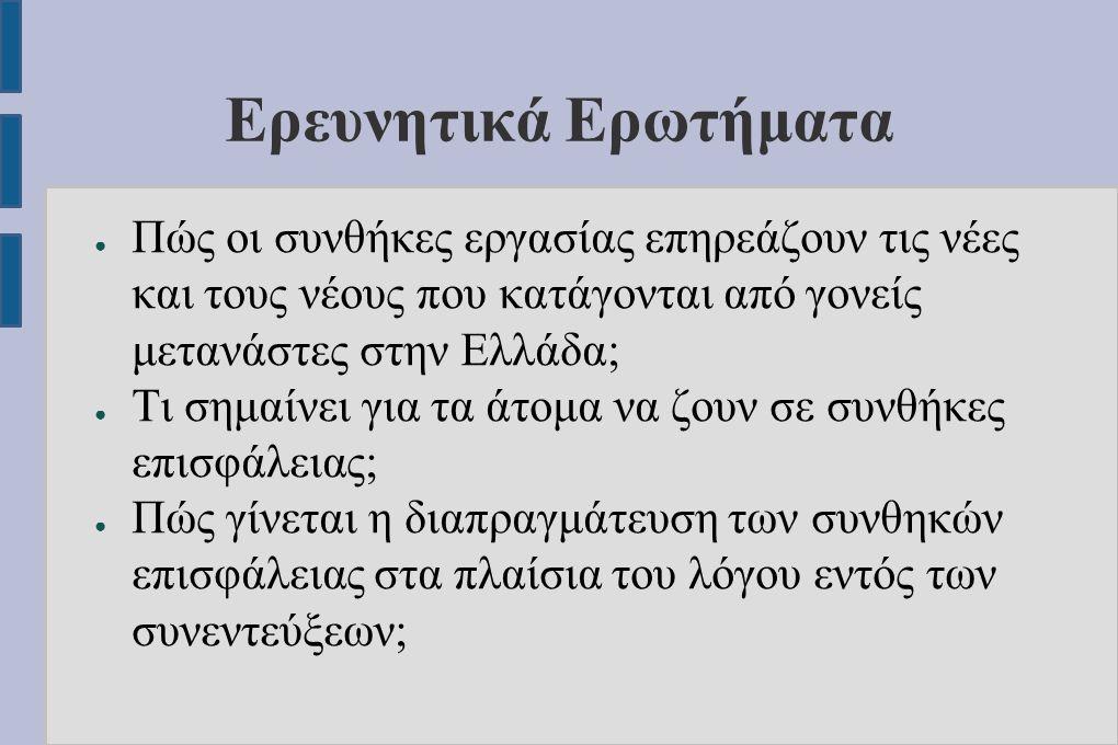 Ερευνητικά Ερωτήματα ● Πώς οι συνθήκες εργασίας επηρεάζουν τις νέες και τους νέους που κατάγονται από γονείς μετανάστες στην Ελλάδα; ● Tι σημαίνει για τα άτομα να ζουν σε συνθήκες επισφάλειας; ● Πώς γίνεται η διαπραγμάτευση των συνθηκών επισφάλειας στα πλαίσια του λόγου εντός των συνεντεύξεων;