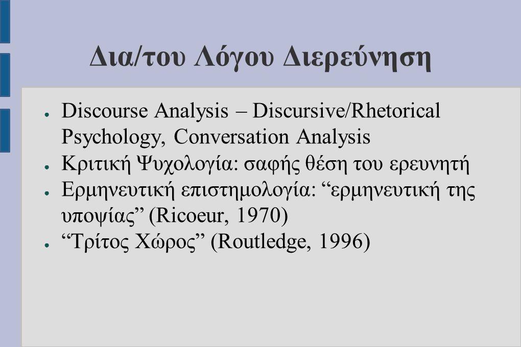 Δια/του Λόγου Διερεύνηση ● Discourse Analysis – Discursive/Rhetorical Psychology, Conversation Analysis ● Κριτική Ψυχολογία: σαφής θέση του ερευνητή ●