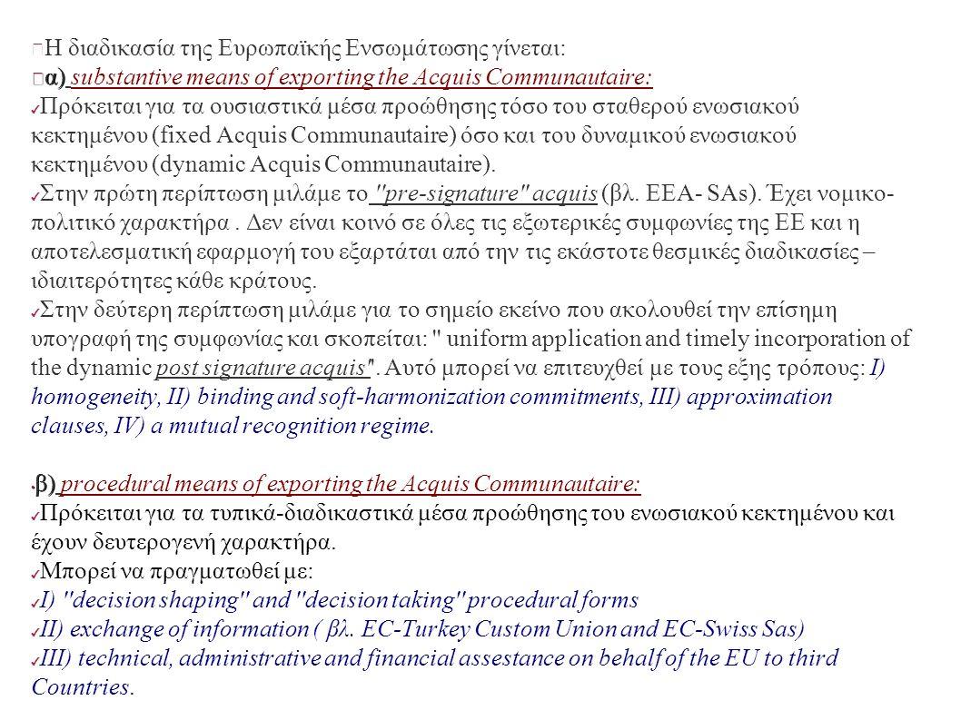 Η διαδικασία της Ευρωπαϊκής Ενσωμάτωσης γίνεται: α) α) substantive means of exporting the Acquis Communautaire: ✔ Πρόκειται για τα ουσιαστικά μέσα προώθησης τόσο του σταθερού ενωσιακού κεκτημένου (fixed Acquis Communautaire) όσο και του δυναμικού ενωσιακού κεκτημένου (dynamic Acquis Communautaire).