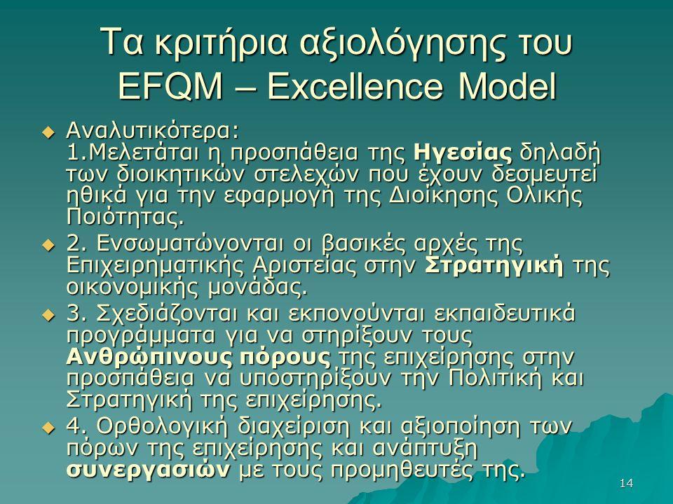 14 Τα κριτήρια αξιολόγησης του EFQM – Excellence Model  Αναλυτικότερα: 1.Μελετάται η προσπάθεια της Ηγεσίας δηλαδή των διοικητικών στελεχών που έχουν δεσμευτεί ηθικά για την εφαρμογή της Διοίκησης Ολικής Ποιότητας.