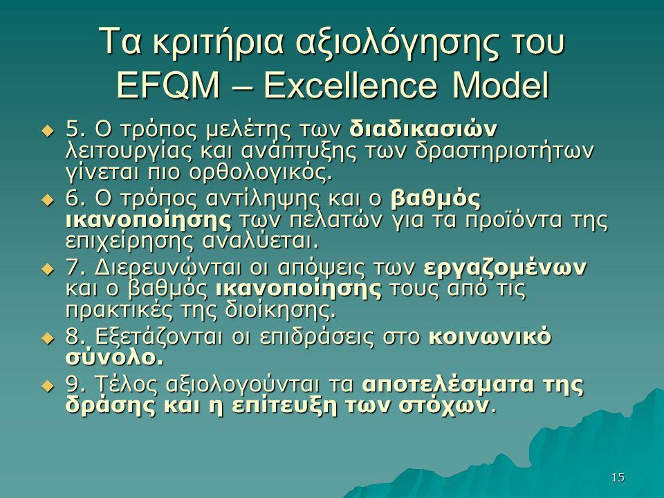 15 Τα κριτήρια αξιολόγησης του EFQM – Excellence Model  5. Ο τρόπος μελέτης των διαδικασιών λειτουργίας και ανάπτυξης των δραστηριοτήτων γίνεται πιο