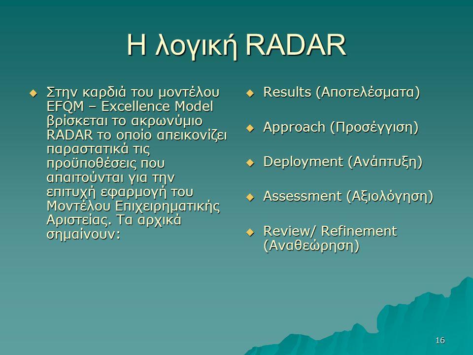16 Η λογική RADAR  Στην καρδιά του μοντέλου EFQM – Excellence Model βρίσκεται το ακρωνύμιο RADAR το οποίο απεικονίζει παραστατικά τις προϋποθέσεις που απαιτούνται για την επιτυχή εφαρμογή του Μοντέλου Επιχειρηματικής Αριστείας.
