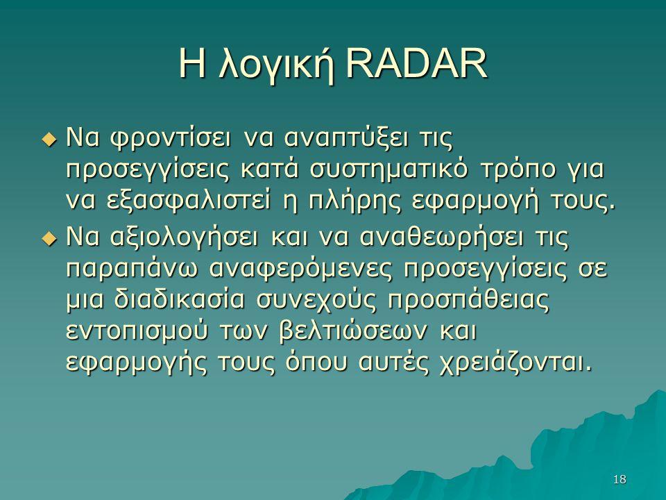 18 Η λογική RADAR  Να φροντίσει να αναπτύξει τις προσεγγίσεις κατά συστηματικό τρόπο για να εξασφαλιστεί η πλήρης εφαρμογή τους.  Να αξιολογήσει και