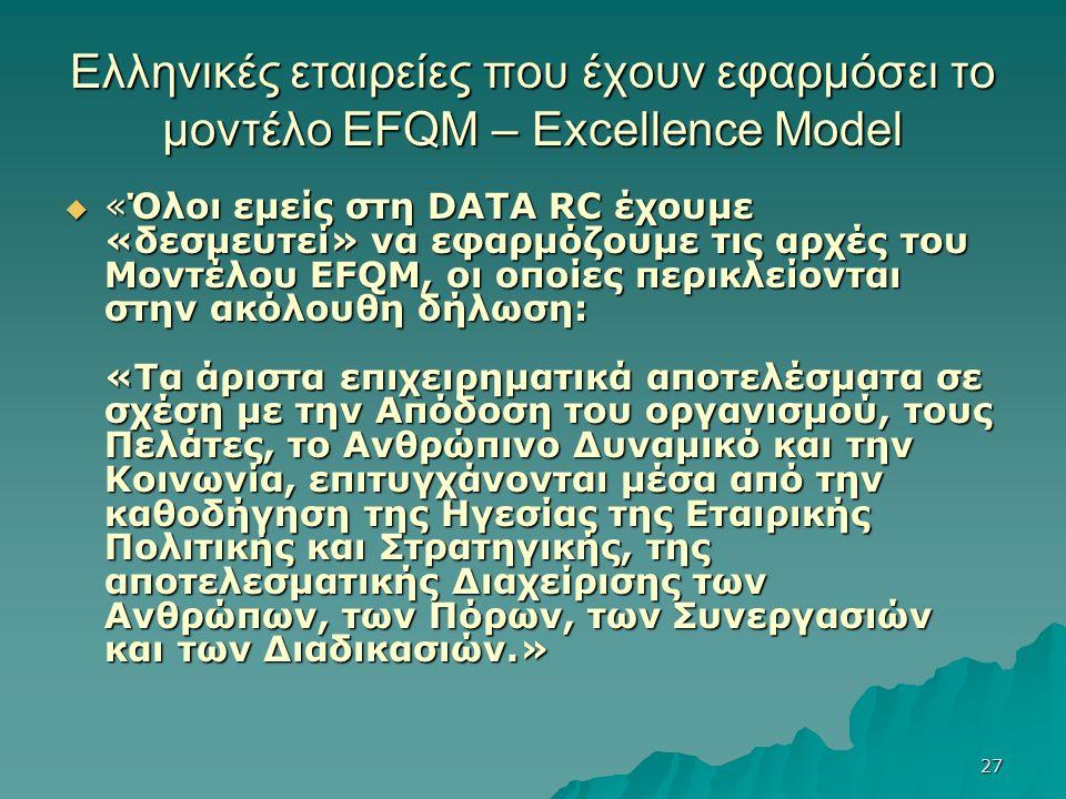 27 Ελληνικές εταιρείες που έχουν εφαρμόσει το μοντέλο EFQM – Excellence Model  «Όλοι εμείς στη DATA RC έχουμε «δεσμευτεί» να εφαρμόζουμε τις αρχές του Μοντέλου EFQM, οι οποίες περικλείονται στην ακόλουθη δήλωση: «Τα άριστα επιχειρηματικά αποτελέσματα σε σχέση με την Απόδοση του οργανισμού, τους Πελάτες, το Ανθρώπινο Δυναμικό και την Κοινωνία, επιτυγχάνονται μέσα από την καθοδήγηση της Ηγεσίας της Εταιρικής Πολιτικής και Στρατηγικής, της αποτελεσματικής Διαχείρισης των Ανθρώπων, των Πόρων, των Συνεργασιών και των Διαδικασιών.»