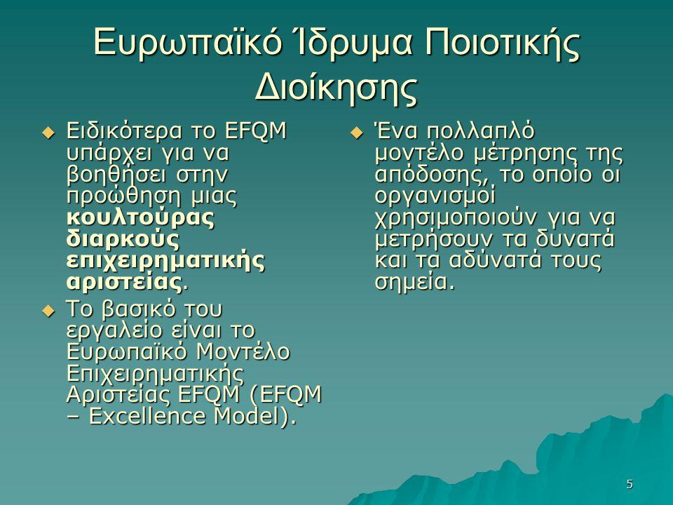 5 Ευρωπαϊκό Ίδρυμα Ποιοτικής Διοίκησης  Ειδικότερα το EFQM υπάρχει για να βοηθήσει στην προώθηση μιας κουλτούρας διαρκούς επιχειρηματικής αριστείας.